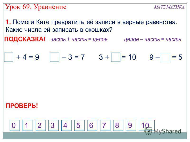 1. Помоги Кате превратить её записи в верные равенства. Какие числа ей записать в окошках? 124573698100 5 + 4 = 910 – 3 = 79 – 4 = 53 + 7 = 10 часть + часть = целое 124573698100 целое – часть = часть ПОДСКАЗКА! ПРОВЕРЬ! Урок 69. Уравнение МАТЕМАТИКА