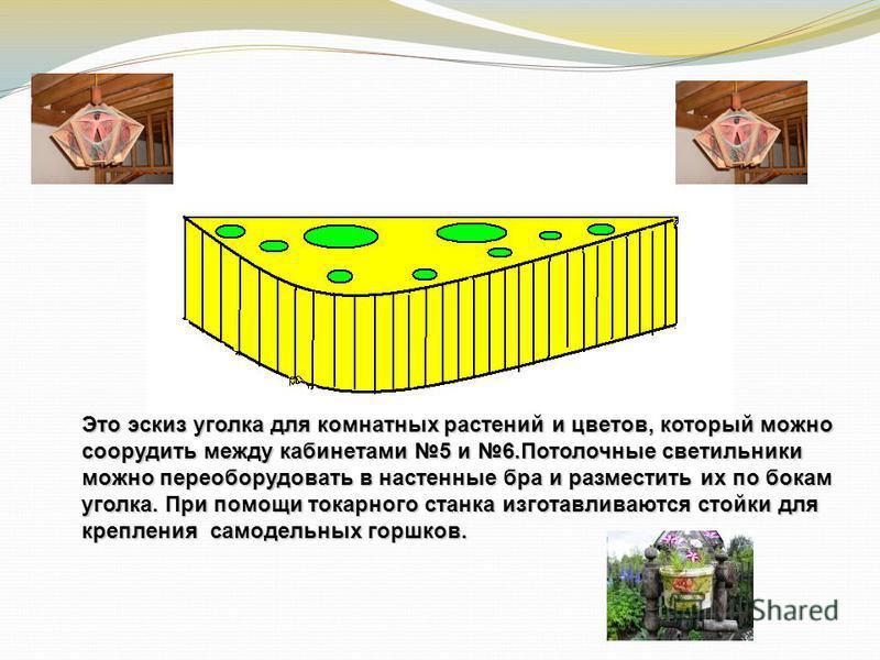 Это эскиз уголка для комнатных растений и цветов, который можно соорудить между кабинетами 5 и 6. Потолочные светильники можно переоборудовать в настенные бра и разместить их по бокам уголка. При помощи токарного станка изготавливаются стойки для кре