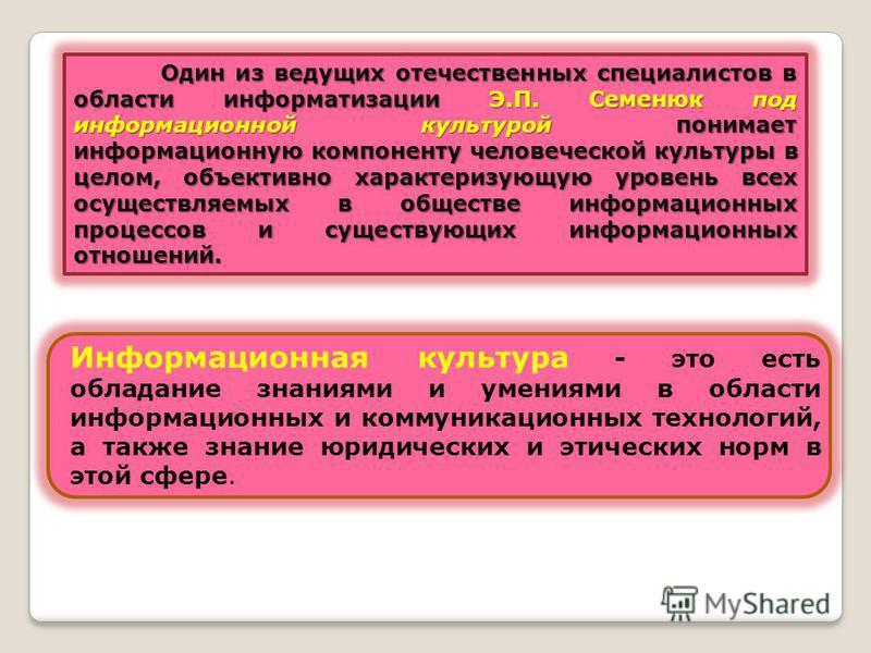 Один из ведущих отечественных специалистов в области информатизации Э.П. Семенюк под информационной культурой понимает информационную компоненту человеческой культуры в целом, объективно характеризующую уровень всех осуществляемых в обществе информац