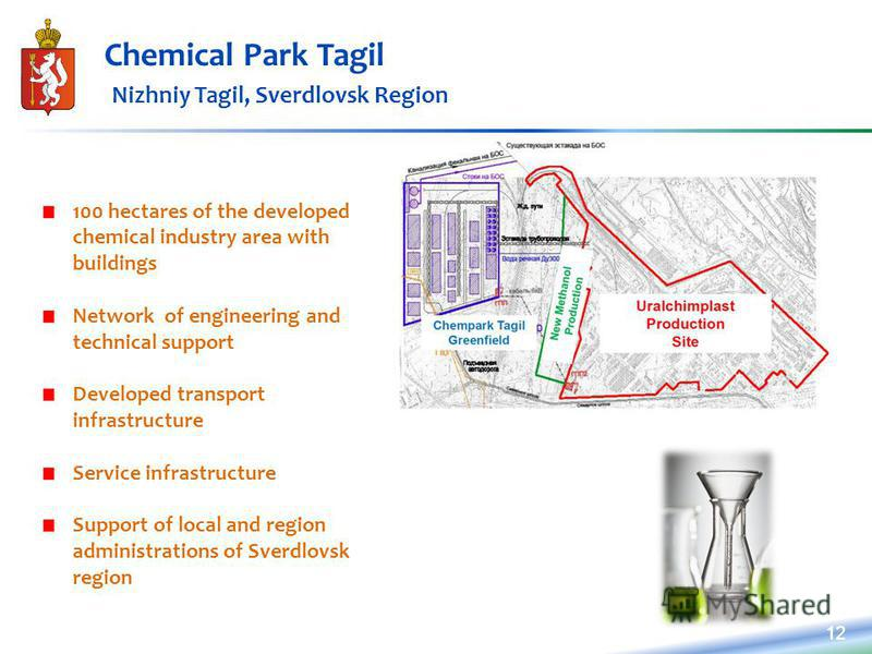 12 Chemical Park Tagil Nizhniy Tagil, Sverdlovsk Region 100 hectares of the developed chemical industry area with buildings Network of engineering and technical support Developed transport infrastructure Service infrastructure Support of local and re