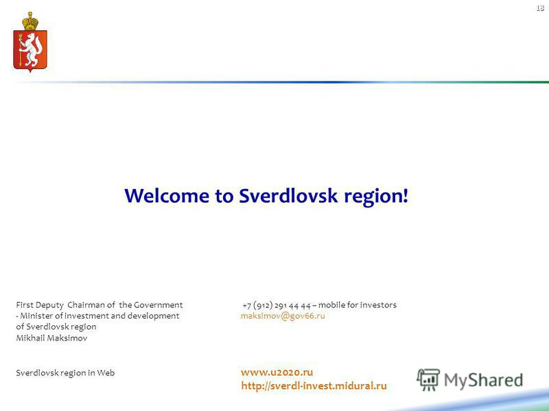 18 Welcome to Sverdlovsk region! First Deputy Chairman of the Government +7 (912) 291 44 44 – mobile for investors - Minister of investment and development maksimov@gov66.ru of Sverdlovsk region Mikhail Maksimov Sverdlovsk region in Web www.u2020.ru