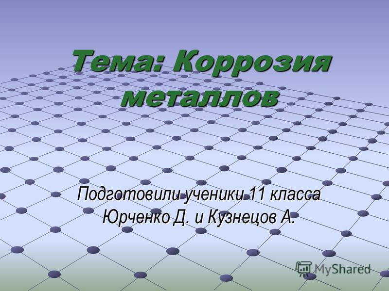 Тема: Коррозия металлов Подготовили ученики 11 класса Юрченко Д. и Кузнецов А.