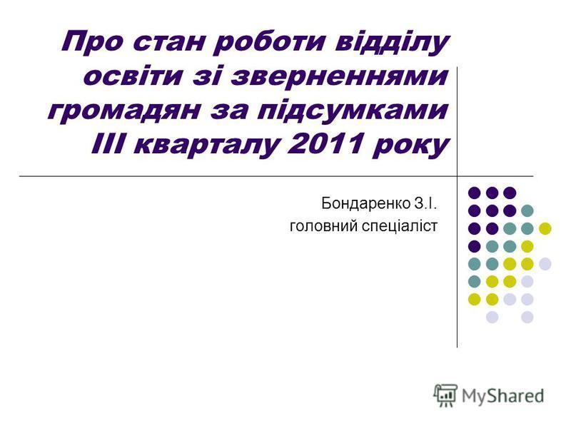 Про стан роботи відділу освіти зі зверненнями громадян за підсумками ІІІ кварталу 2011 року Бондаренко З.І. головний спеціаліст