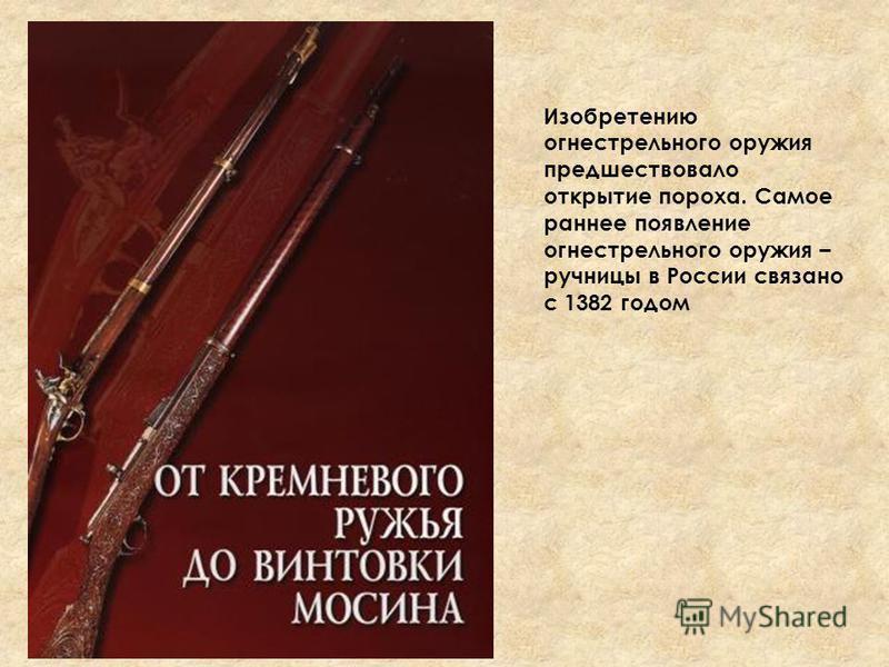 Изобретению огнестрельного оружия предшествовало открытие пороха. Самое раннее появление огнестрельного оружия – ручницы в России связано с 1382 годом