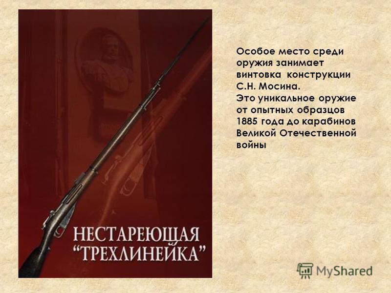 Особое место среди оружия занимает винтовка конструкции С.Н. Мосина. Это уникальное оружие от опытных образцов 1885 года до карабинов Великой Отечественной войны