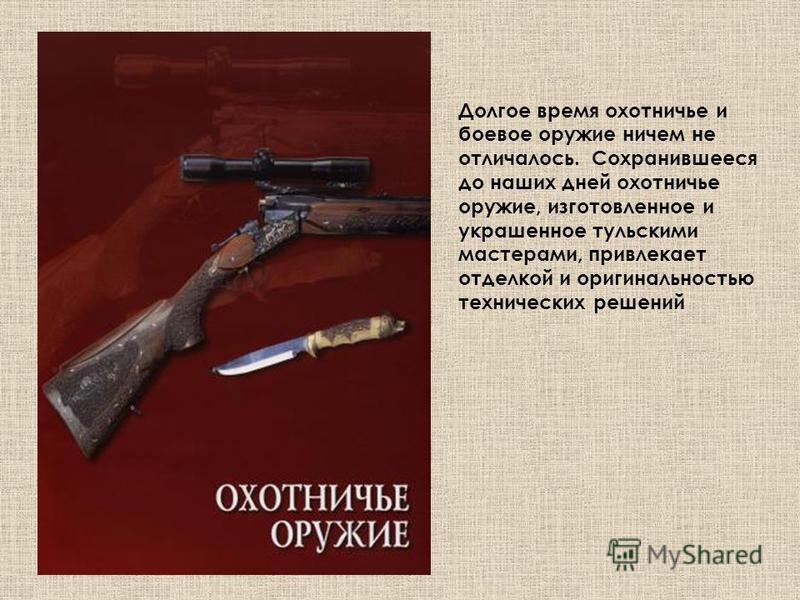 Долгое время охотничье и боевое оружие ничем не отличалось. Сохранившееся до наших дней охотничье оружие, изготовленное и украшенное тульскими мастерами, привлекает отделкой и оригинальностью технических решений