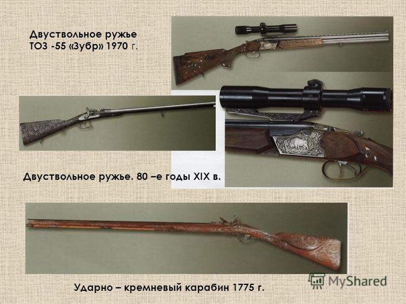 Ударно – кремневый карабин 1775 г. Двуствольное ружье ТОЗ -55 «Зубр» 1970 г. Двуствольное ружье. 80 –е годы XIX в.