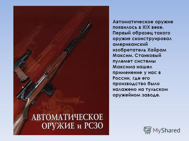 Автоматическое оружие появилось в XIX веке. Первый образец такого оружия сконструировал американский изобретатель Хайрам Максим. Станковый пулемет системы Максима нашел применение у нас в России, где его производство было налажено на тульском оружейн
