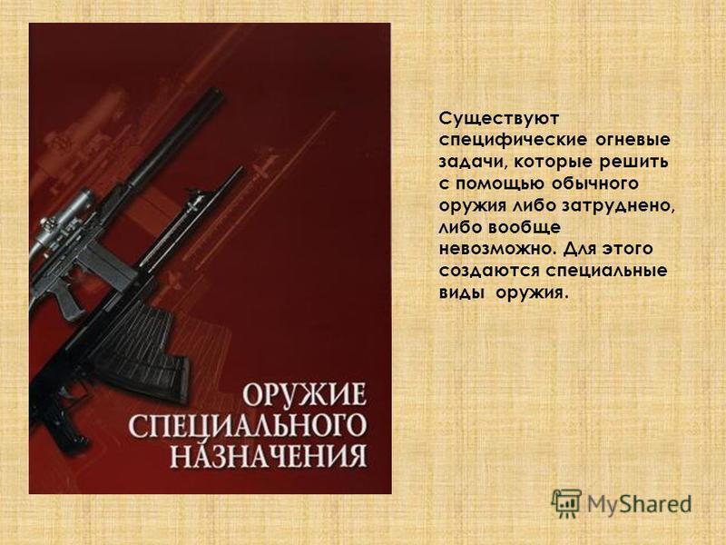 Существуют специфические огневые задачи, которые решить с помощью обычного оружия либо затруднено, либо вообще невозможно. Для этого создаются специальные виды оружия.