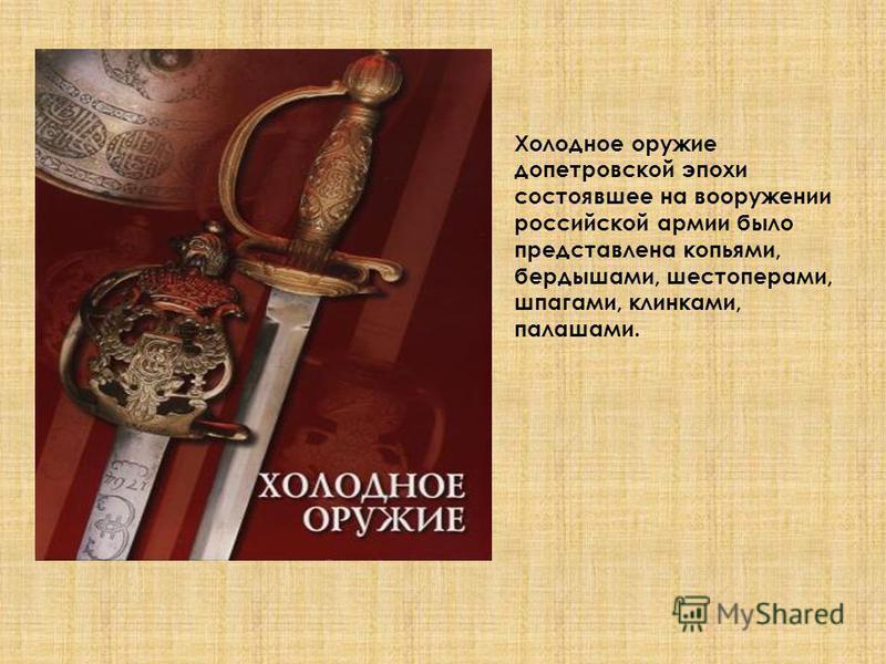 Холодное оружие допетровской эпохи состоявшее на вооружении российской армии было представлена копьями, бердышами, шестоперами, шпагами, клинками, палашами.