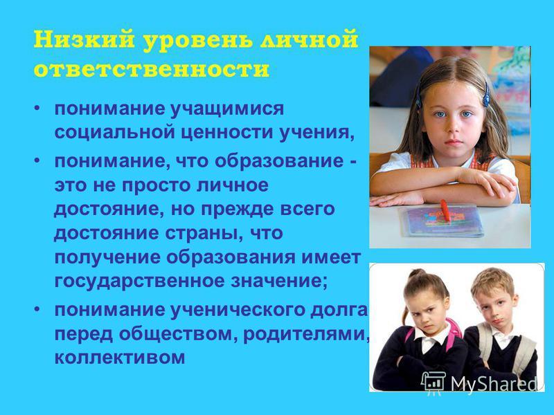 Низкий уровень личной ответственности понимание учащимися социальной ценности учения, понимание, что образование - это не просто личное достояние, но прежде всего достояние страны, что получение образования имеет государственное значение; понимание у