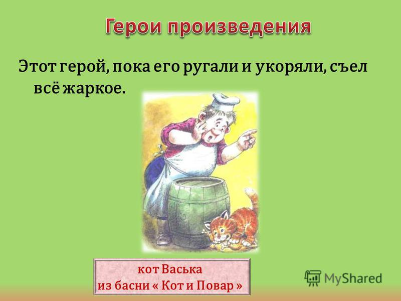 Этот герой, пока его ругали и укоряли, съел всё жаркое. кот Васька из басни « Кот и Повар »