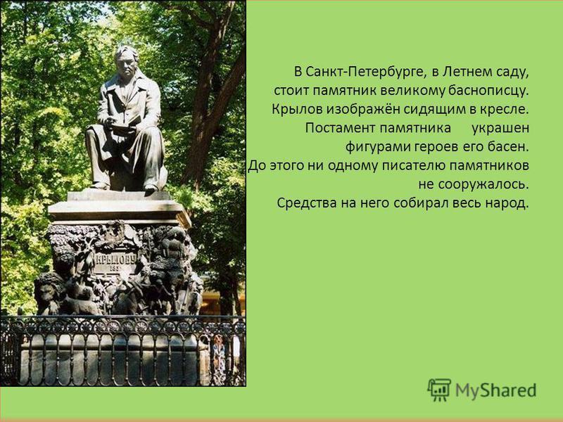 В Санкт-Петербурге, в Летнем саду, стоит памятник великому баснописцу. Крылов изображён сидящим в кресле. Постамент памятника украшен фигурами героев его басен. До этого ни одному писателю памятников не сооружалось. Средства на него собирал весь наро