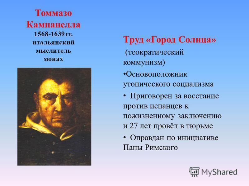 Томмазо Кампанелла 1568-1639 гг. итальянский мыслитель монах Труд «Город Солнца» (теократический коммунизм) Основоположник утопического социализма Приговорен за восстание против испанцев к пожизненному заключению и 27 лет провёл в тюрьме Оправдан по