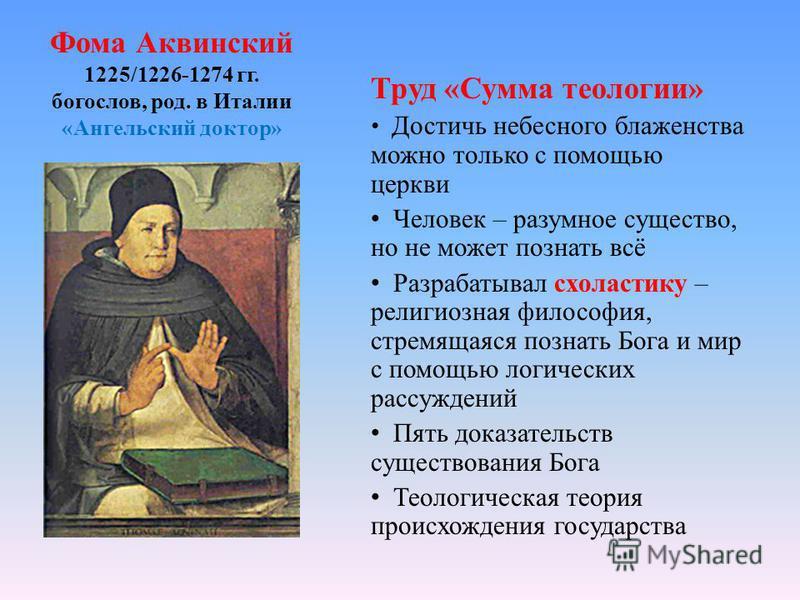 Фома Аквинский 1225/1226-1274 гг. богослов, род. в Италии «Ангельский доктор» Труд «Сумма теологии» Достичь небесного блаженства можно только с помощью церкви Человек – разумное существо, но не может познать всё Разрабатывал схоластику – религиозная