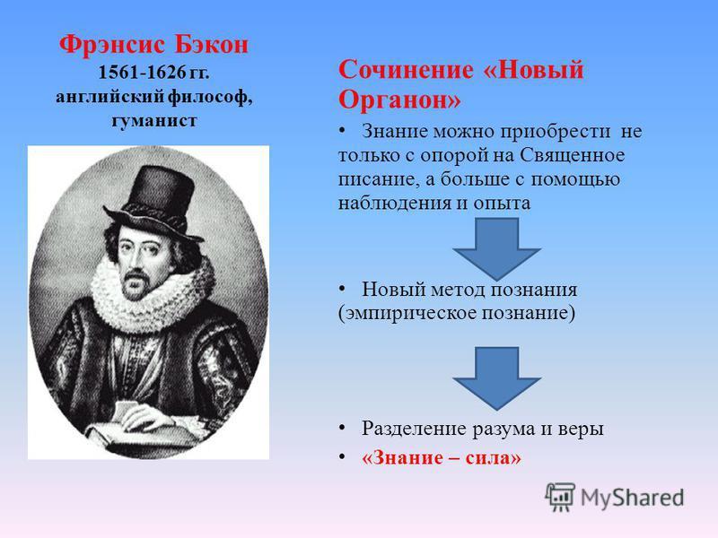 Фрэнсис Бэкон 1561-1626 гг. английский философ, гуманист Сочинение «Новый Органон» Знание можно приобрести не только с опорой на Священное писание, а больше с помощью наблюдения и опыта Новый метод познания (эмпирическое познание) Разделение разума и
