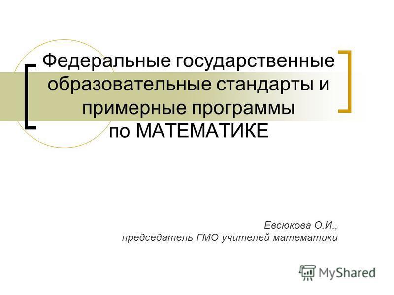 Федеральные государственные образовательные стандарты и примерные программы по МАТЕМАТИКЕ Евсюкова О.И., председатель ГМО учителей математики