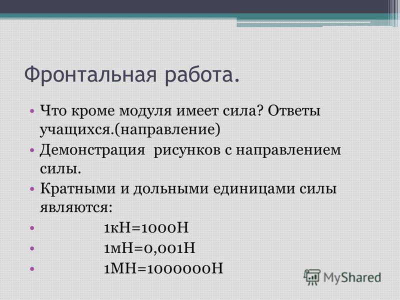 Фронтальная работа. Что кроме модуля имеет сила? Ответы учащихся.(направление) Демонстрация рисунков с направлением силы. Кратными и дольными единицами силы являются: 1 кН=1000Н 1 мН=0,001Н 1МН=1000000Н