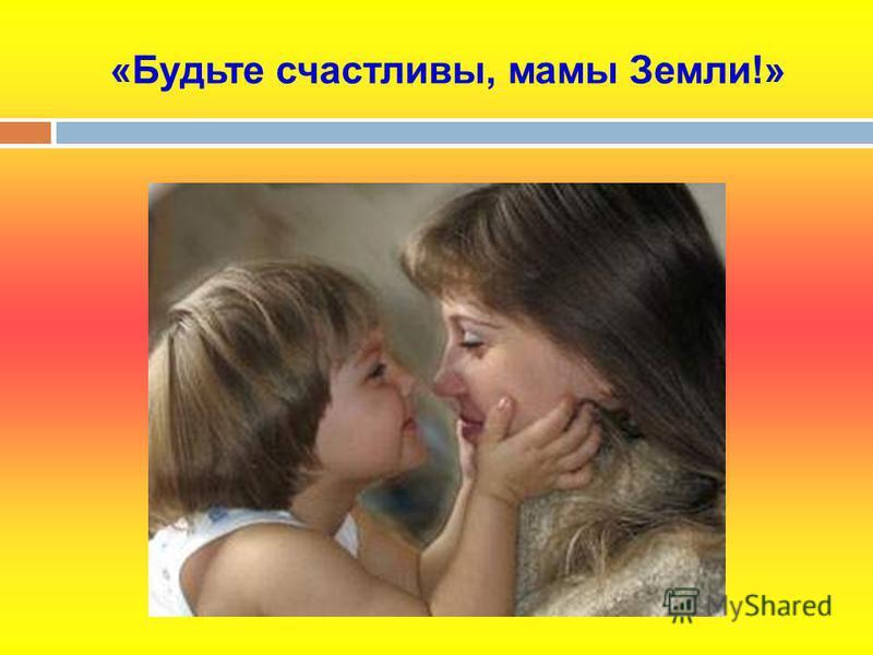 «Будьте счастливы, мамы Земли!»