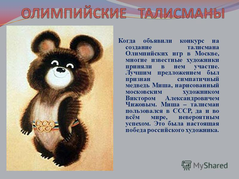 Когда объявили конкурс на создание талисмана Олимпийских игр в Москве, многие известные художники приняли в нем участие. Лучшим предложением был признан симпатичный медведь Миша, нарисованный московским художником Виктором Александровичем Чижовым. Ми