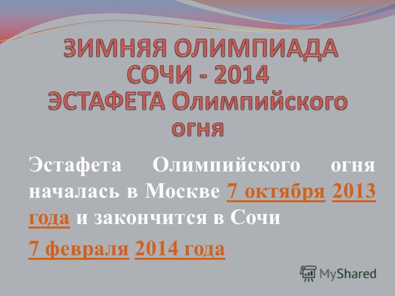 Эстафета Олимпийского огня началась в Москве 7 октября 2013 года и закончится в Сочи 7 октября 2013 года 7 февраля 7 февраля 2014 года 2014 года
