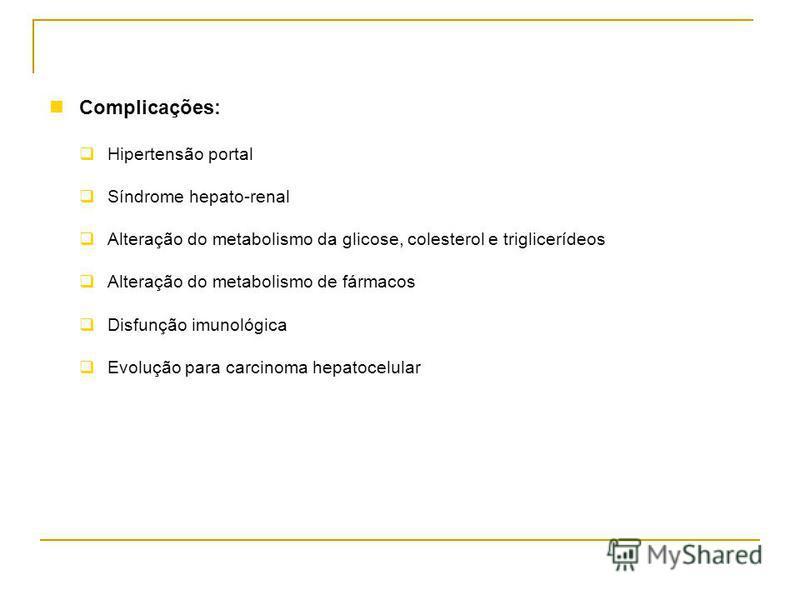 Complicações: Hipertensão portal Síndrome hepato-renal Alteração do metabolismo da glicose, colesterol e triglicerídeos Alteração do metabolismo de fármacos Disfunção imunológica Evolução para carcinoma hepatocelular
