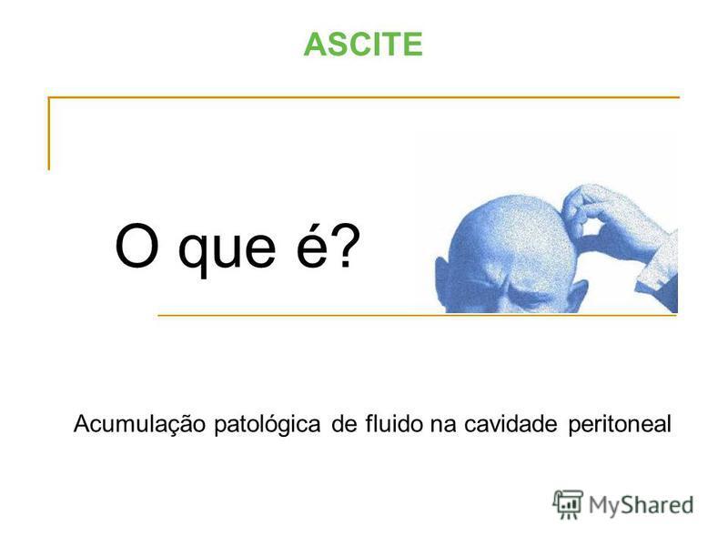 ASCITE O que é? Acumulação patológica de fluido na cavidade peritoneal