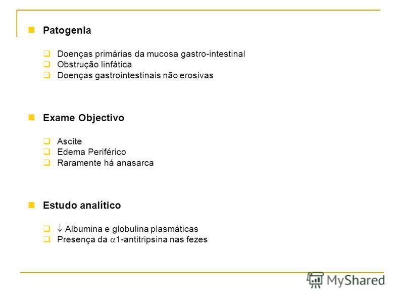 Patogenia Doenças primárias da mucosa gastro-intestinal Obstrução linfática Doenças gastrointestinais não erosivas Exame Objectivo Ascite Edema Periférico Raramente há anasarca Estudo analítico Albumina e globulina plasmáticas Presença da 1-antitrips