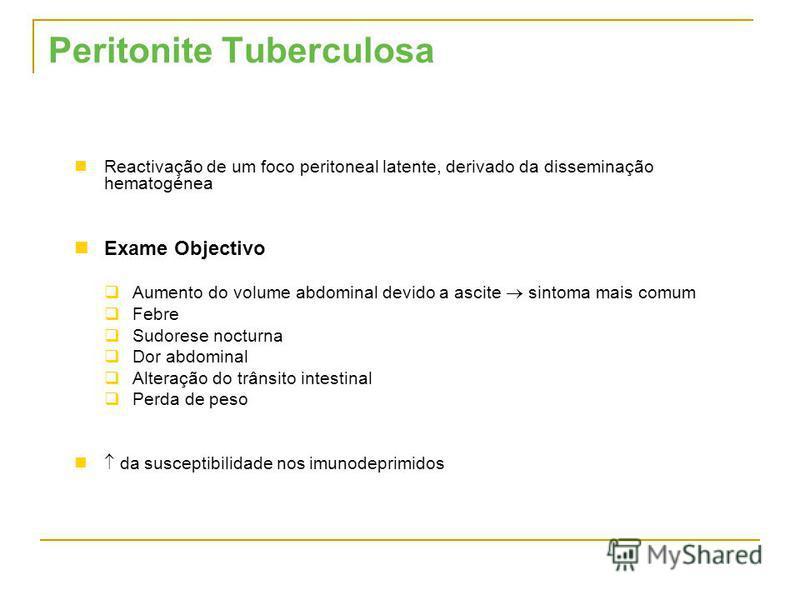 Peritonite Tuberculosa Reactivação de um foco peritoneal latente, derivado da disseminação hematogénea Exame Objectivo Aumento do volume abdominal devido a ascite sintoma mais comum Febre Sudorese nocturna Dor abdominal Alteração do trânsito intestin