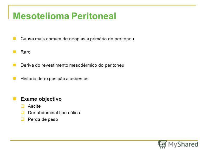 Mesotelioma Peritoneal Causa mais comum de neoplasia primária do peritoneu Raro Deriva do revestimento mesodérmico do peritoneu História de exposição a asbestos Exame objectivo Ascite Dor abdominal tipo cólica Perda de peso