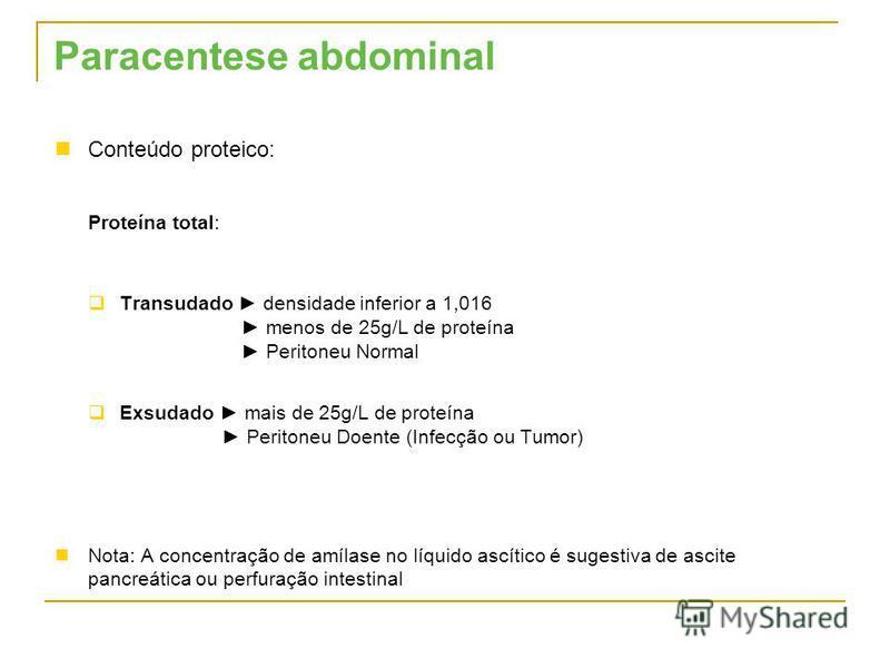 Conteúdo proteico: Proteína total: Transudado densidade inferior a 1,016 menos de 25g/L de proteína Peritoneu Normal Exsudado mais de 25g/L de proteína Peritoneu Doente (Infecção ou Tumor) Nota: A concentração de amílase no líquido ascítico é sugesti