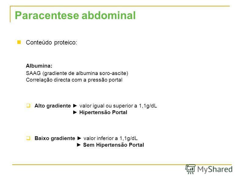 Conteúdo proteico: Albumina: SAAG (gradiente de albumina soro-ascite) Correlação directa com a pressão portal Alto gradiente valor igual ou superior a 1,1g/dL Hipertensão Portal Baixo gradiente valor inferior a 1,1g/dL Sem Hipertensão Portal Paracent