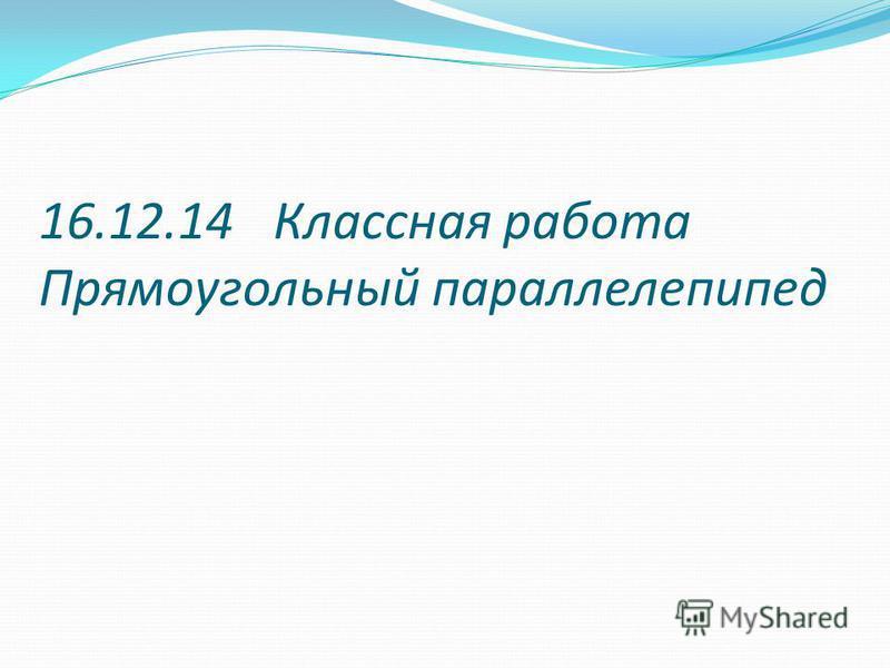 16.12.14 Классная работа Прямоугольный параллелепипед