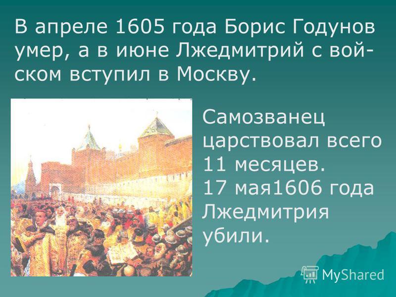 В апреле 1605 года Борис Годунов умер, а в июне Лжедмитрий с войском вступил в Москву. Самозванец царствовал всего 11 месяцев. 17 мая 1606 года Лжедмитрия убили.