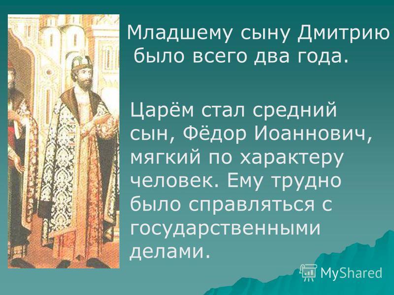 Царём стал средний сын, Фёдор Иоаннович, мягкий по характеру человек. Ему трудно было справляться с государственными делами. Младшему сыну Дмитрию было всего два года.