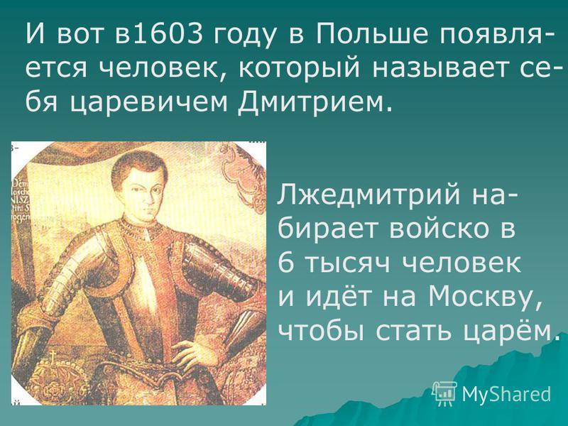 И вот в 1603 году в Польше появляется человек, который называет се- бя царевичем Дмитрием. Лжедмитрий набирает войско в 6 тысяч человек и идёт на Москву, чтобы стать царём.