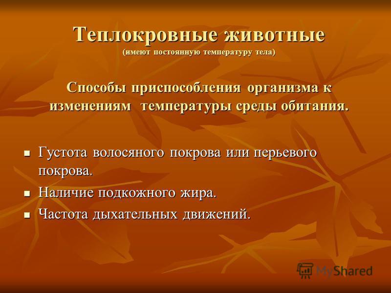 Теплокровные животные (имеют постоянную температуру тела) Способы приспособления организма к изменениям температуры среды обитания. Густота волосяного покрова или перьевого покрова. Наличие подкожного жира. Частота дыхательных движений.