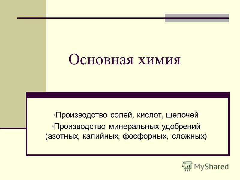 Основная химия Производство солей, кислот, щелочей Производство минеральных удобрений (азотных, калийных, фосфорных, сложных)