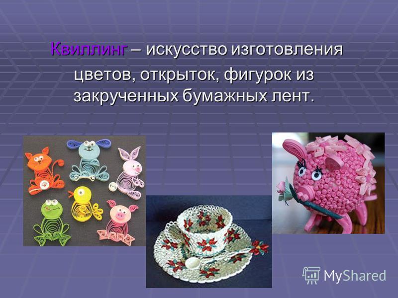 Квиллинг – искусство изготовления Квиллинг – искусство изготовления цветов, открыток, фигурок из закрученных бумажных лент.