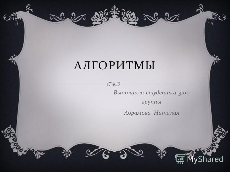АЛГОРИТМЫ Выполнила студентка 3100 группы Абрамова Наталия