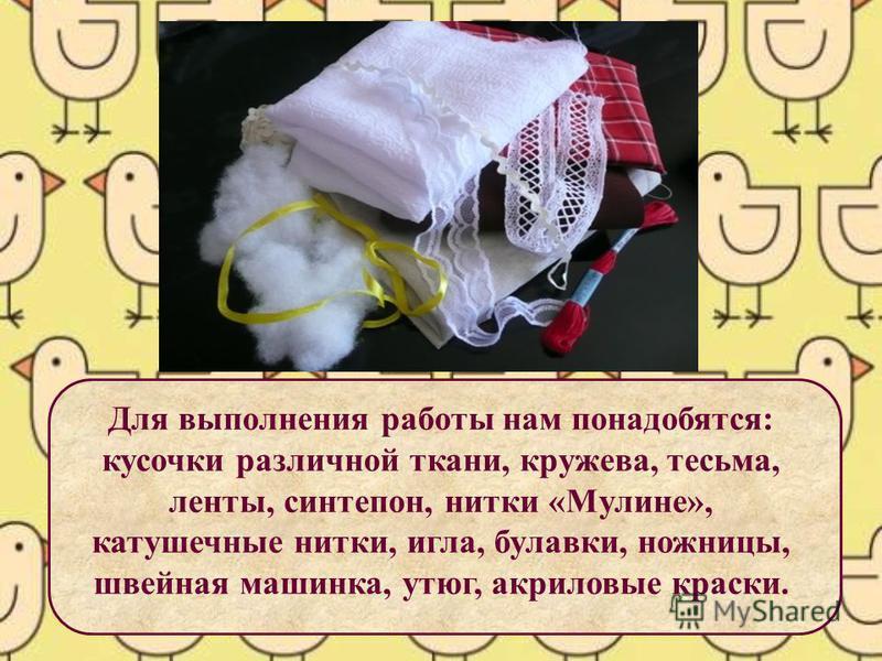 Для выполнения работы нам понадобятся: кусочки различной ткани, кружева, тесьма, ленты, синтепон, нитки «Мулине», катушечные нитки, игла, булавки, ножницы, швейная машинка, утюг, акриловые краски.