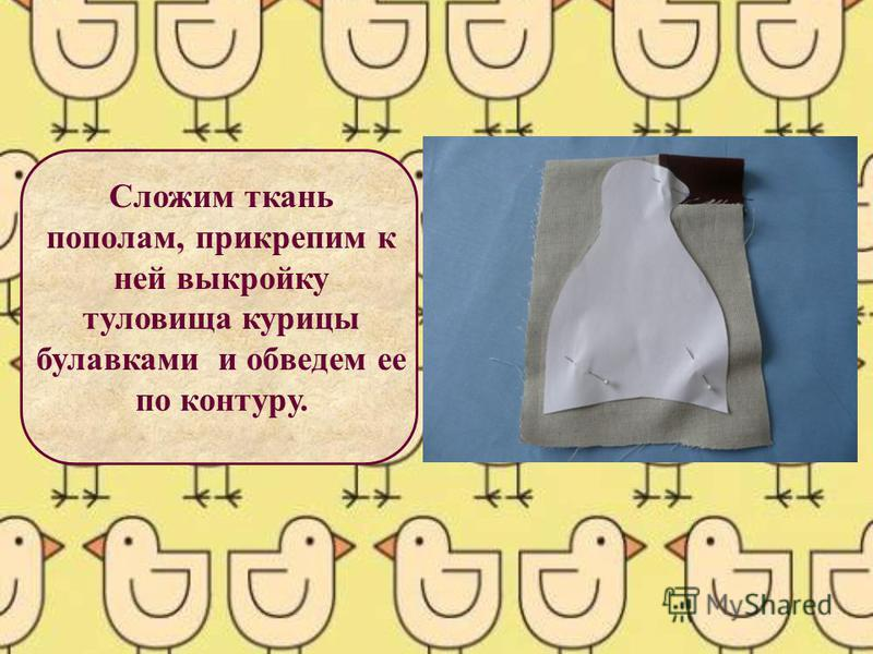 Сложим ткань пополам, прикрепим к ней выкройку туловища курицы булавками и обведем ее по контуру.