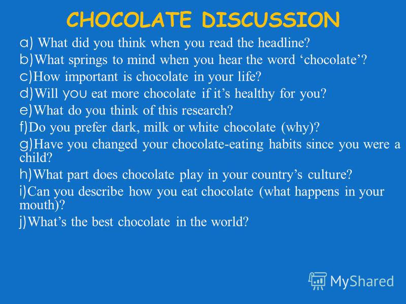 CHOCOLATE DISCUSSION a) What did you think when you read the headline? b) What springs to mind when you hear the word chocolate? c) How important is chocolate in your life? d) Will you eat more chocolate if its healthy for you? e) What do you think o