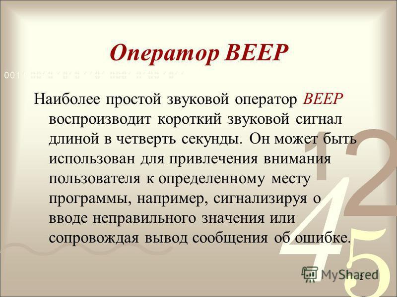 Оператор BEEP Наиболее простой звуковой оператор BEEP воспроизводит короткий звуковой сигнал длиной в четверть секунды. Он может быть использован для привлечения внимания пользователя к определенному месту программы, например, сигнализируя о вводе не