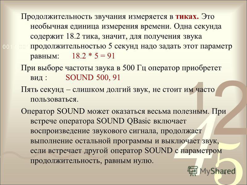 Продолжительность звучания измеряется в тиках. Это необычная единица измерения времени. Одна секунда содержит 18.2 тика, значит, для получения звука продолжительностью 5 секунд надо задать этот параметр равным: 18.2 * 5 = 91 При выборе частоты звука