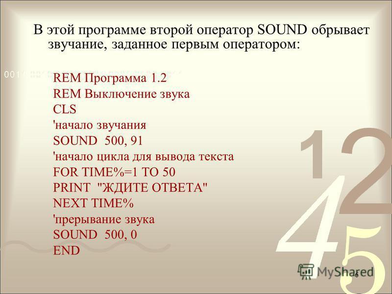 В этой программе второй оператор SOUND обрывает звучание, заданное первым оператором: REM Программа 1.2 REM Выключение звука CLS 'начало звучания SOUND 500, 91 'начало цикла для вывода текста FOR TIME%=1 TO 50 PRINT