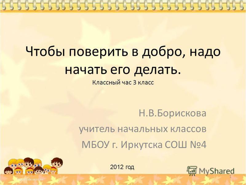 Чтобы поверить в добро, надо начать его делать. Классный час 3 класс Н.В.Борискова учитель начальных классов МБОУ г. Иркутска СОШ 4 1 2012 год