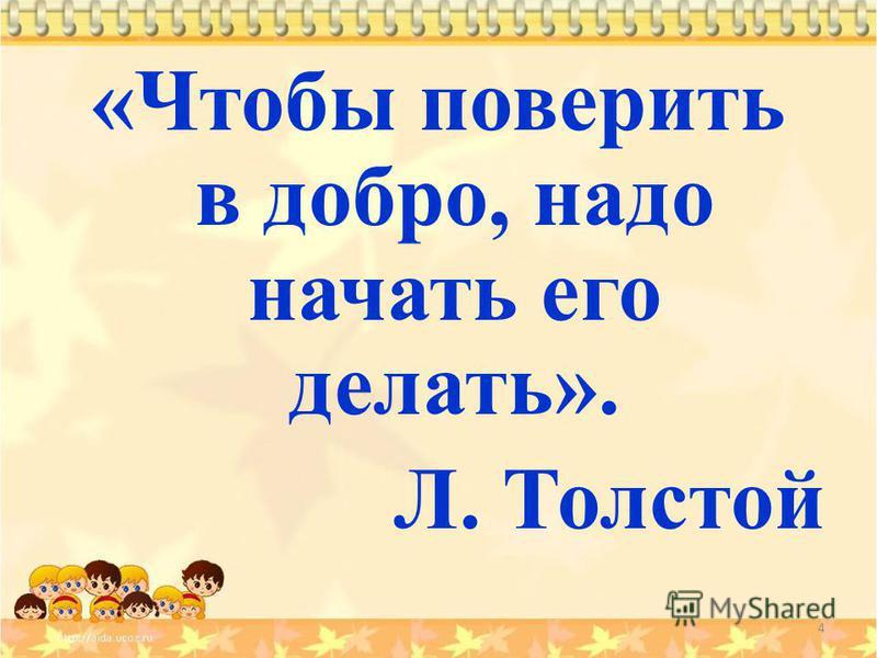 4 «Чтобы поверить в добро, надо начать его делать». Л. Толстой