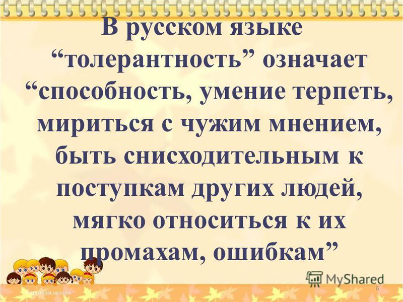 6 В русском языке толерантность означает способность, умение терпеть, мириться с чужим мнением, быть снисходительным к поступкам других людей, мягко относиться к их промахам, ошибкам