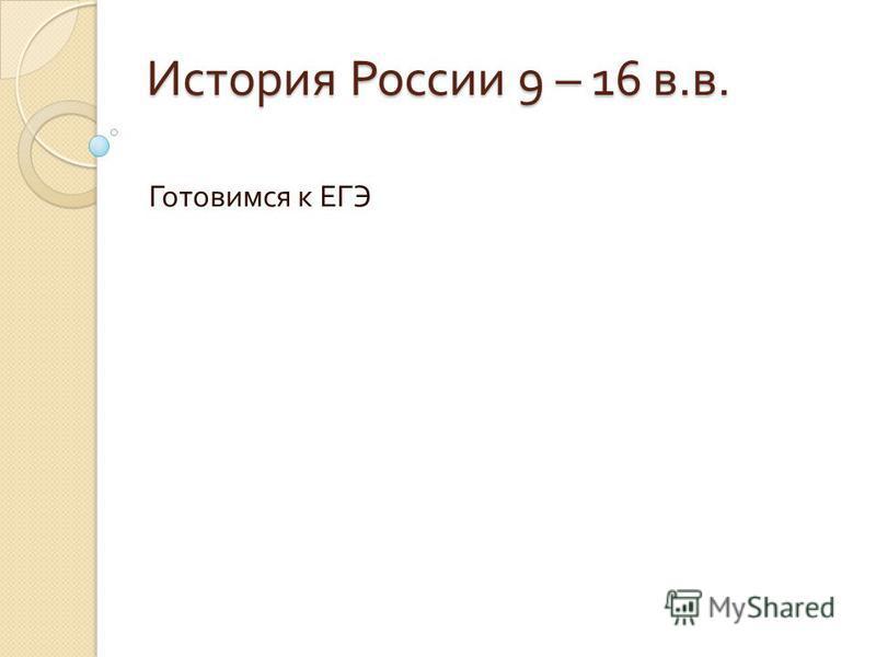 История России 9 – 16 в. в. Готовимся к ЕГЭ